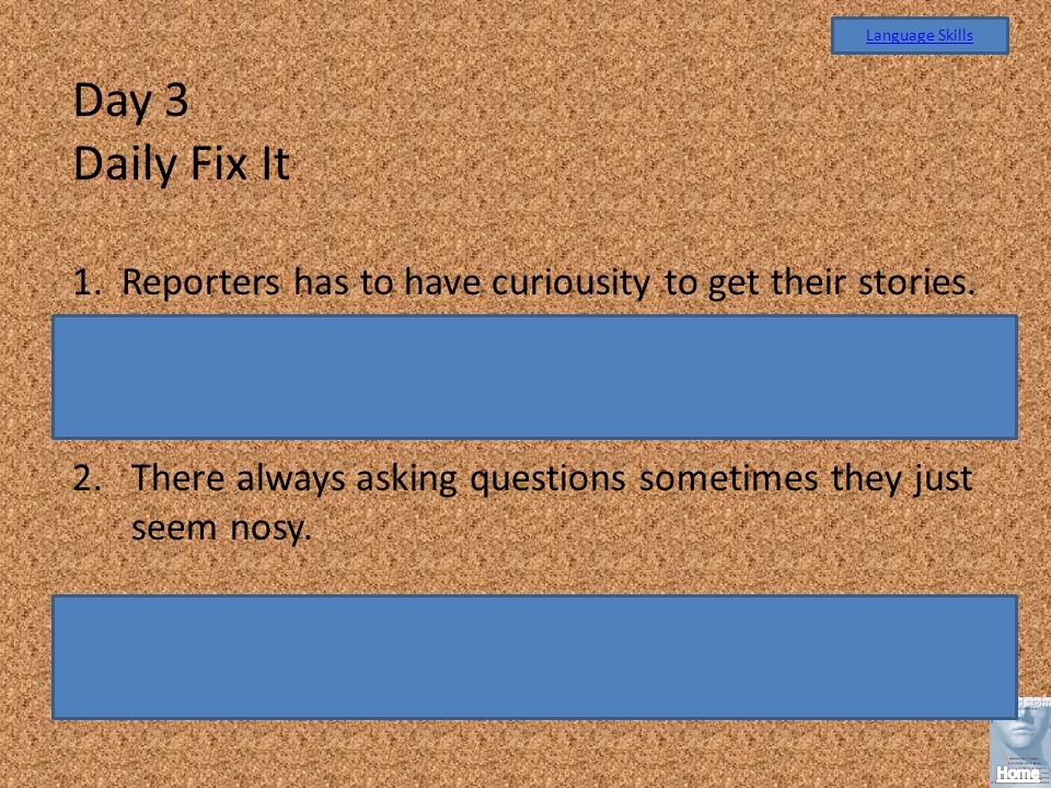 Language Skills Day 3. Daily Fix It. 1. Reporters has to have curiousity to get their stories.