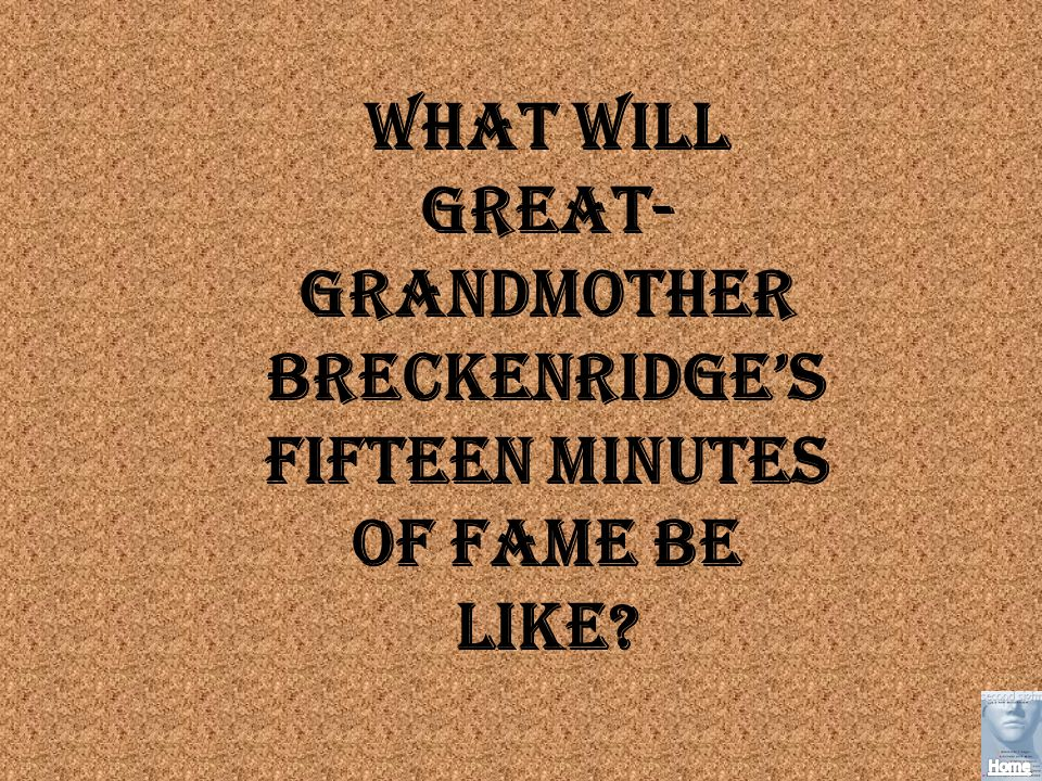 What will Great-Grandmother Breckenridge's fifteen minutes of fame be like