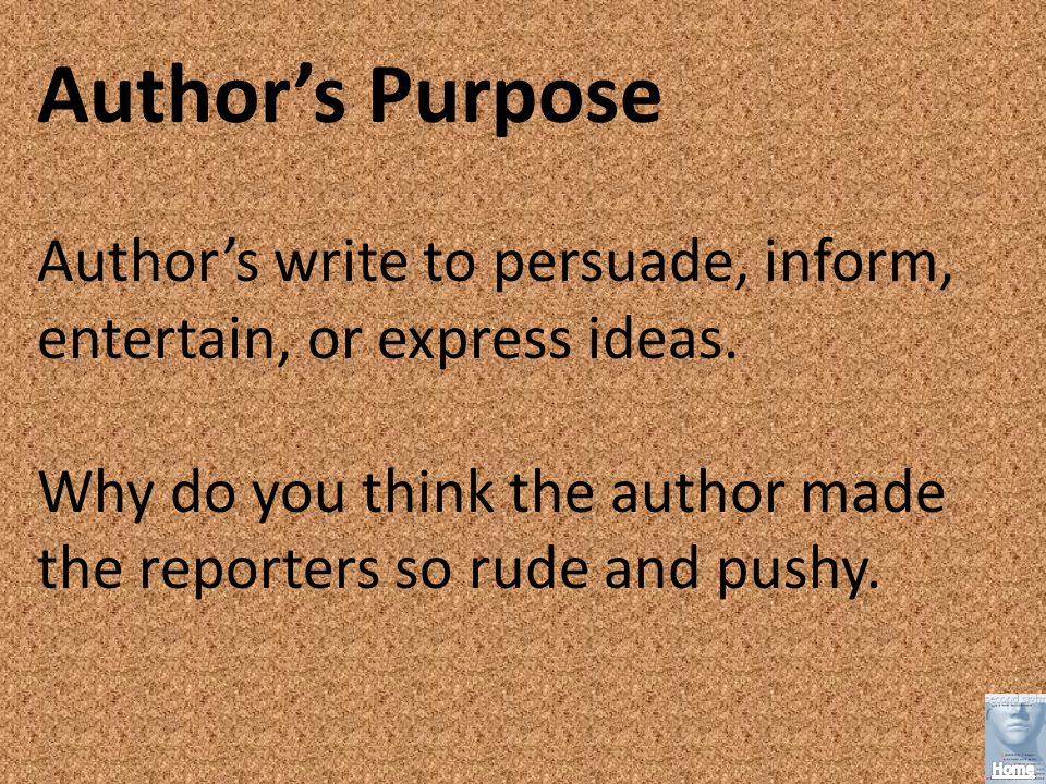Author's Purpose Author's write to persuade, inform, entertain, or express ideas.