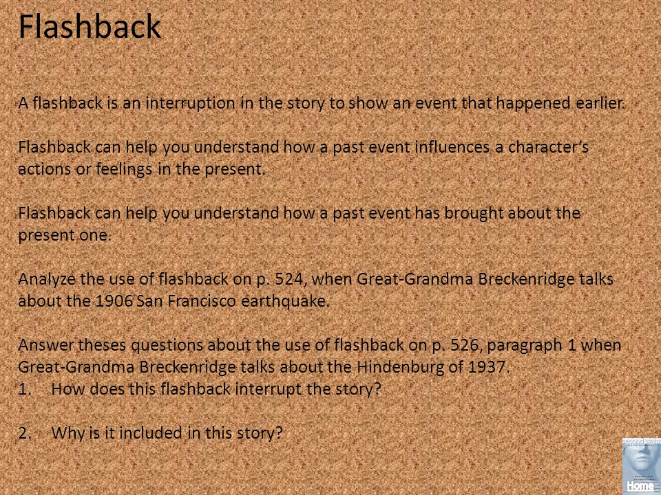 Flashback A flashback is an interruption in the story to show an event that happened earlier.