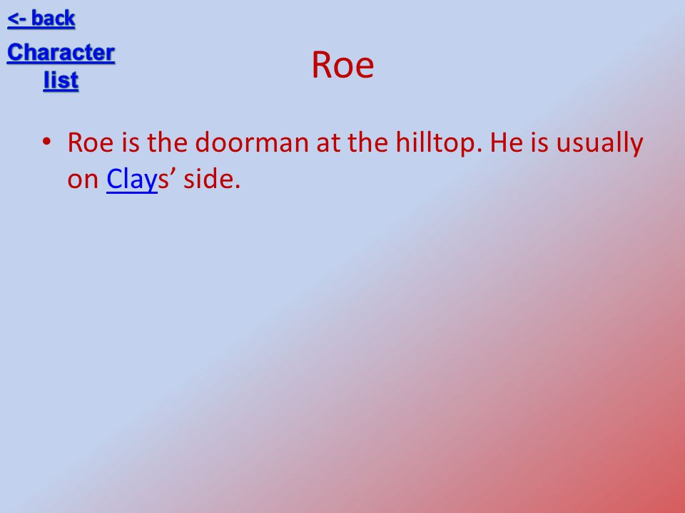 Roe Roe is the doorman at the hilltop. He is usually on Clays' side.