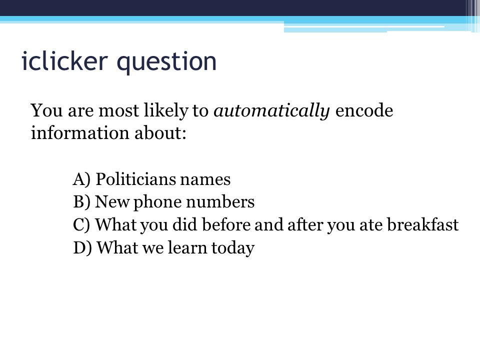 iclicker question You are most likely to automatically encode information about: A) Politicians names.