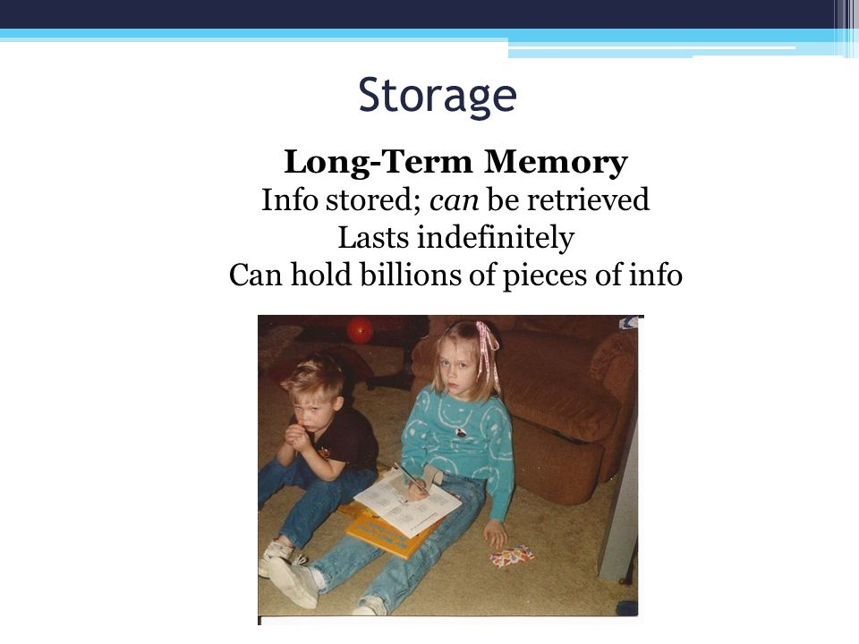 Storage Long-Term Memory Info stored; can be retrieved