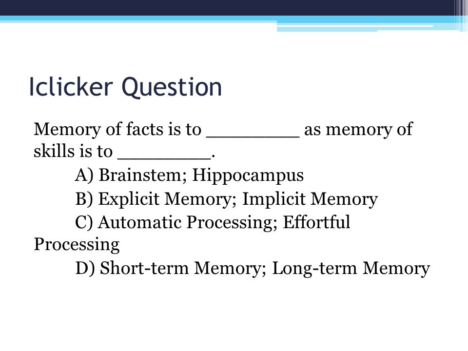 Iclicker Question Memory of facts is to ________ as memory of skills is to ________. A) Brainstem; Hippocampus.