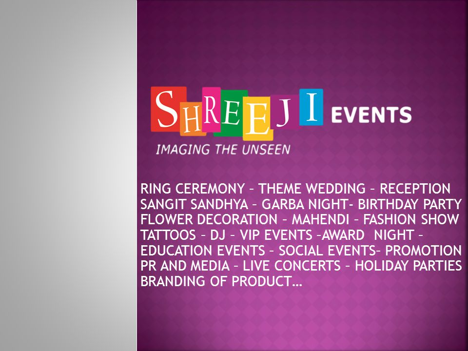 RING CEREMONY – THEME WEDDING – RECEPTION SANGIT SANDHYA – GARBA NIGHT- BIRTHDAY PARTY FLOWER DECORATION – MAHENDI – FASHION SHOW TATTOOS – DJ – VIP EVENTS –AWARD NIGHT – EDUCATION EVENTS – SOCIAL EVENTS– PROMOTION PR AND MEDIA – LIVE CONCERTS – HOLIDAY PARTIES BRANDING OF PRODUCT…