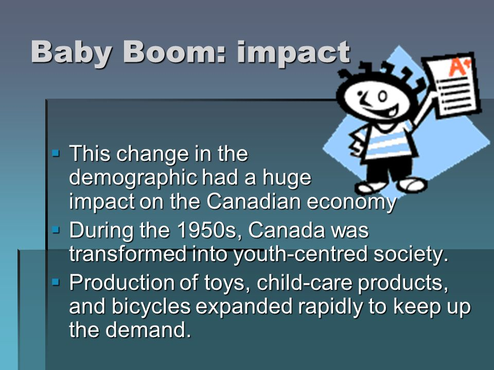 Baby Boom: impact This change in the demographic had a huge impact on the Canadian economy.