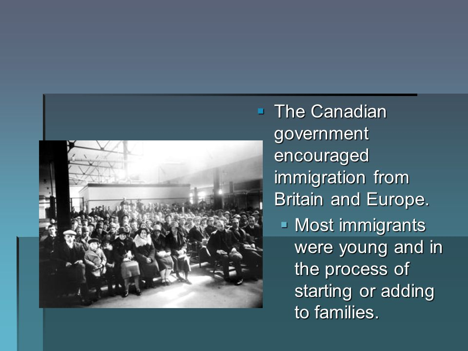 The Canadian government encouraged immigration from Britain and Europe.