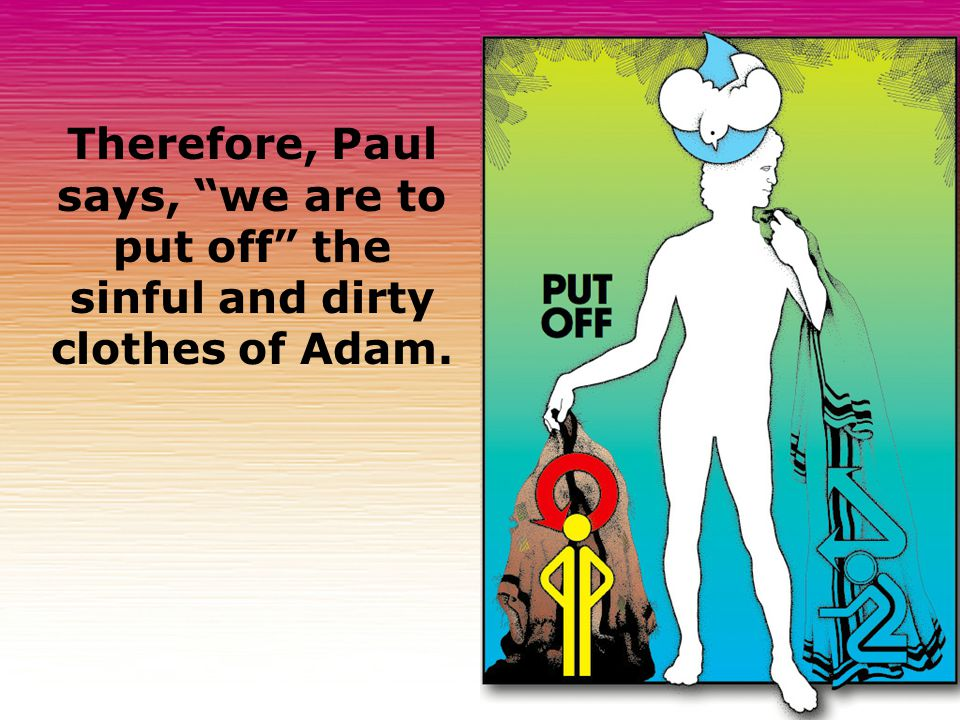 Therefore, Paul says, we are to put off the sinful and dirty clothes of Adam.