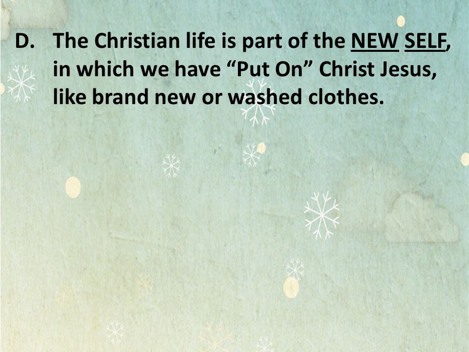 The Christian life is part of the NEW SELF, in which we have Put On Christ Jesus, like brand new or washed clothes.