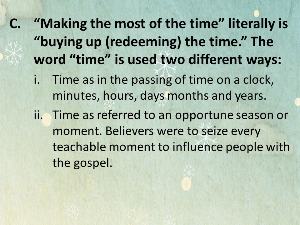 Making the most of the time literally is buying up (redeeming) the time. The word time is used two different ways: