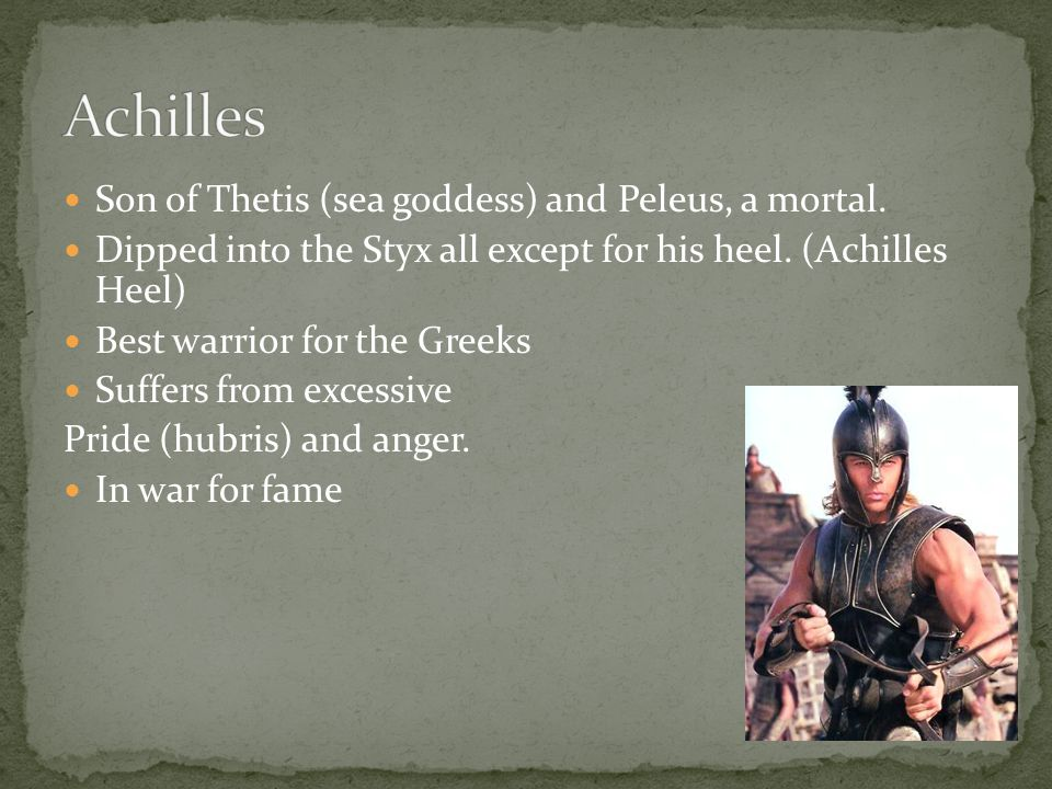 Achilles Son of Thetis (sea goddess) and Peleus, a mortal.