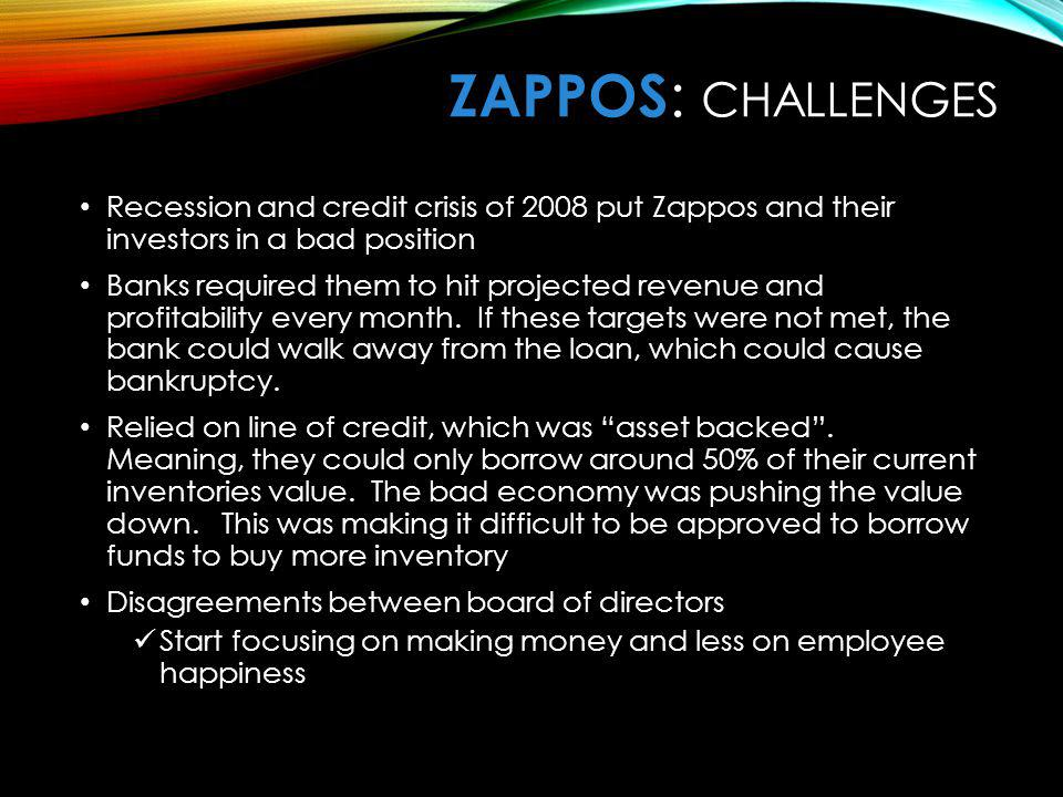 ZaPPOS: Challenges Recession and credit crisis of 2008 put Zappos and their investors in a bad position.