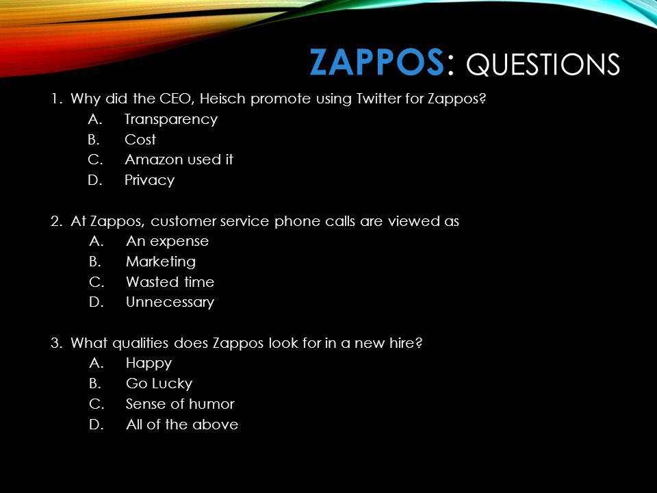 ZaPPOS: Questions 1. Why did the CEO, Heisch promote using Twitter for Zappos A. Transparency. B. Cost.