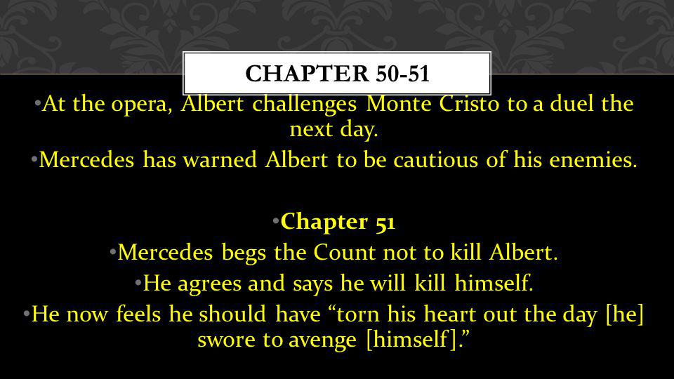 Chapter 50-51 At the opera, Albert challenges Monte Cristo to a duel the next day. Mercedes has warned Albert to be cautious of his enemies.