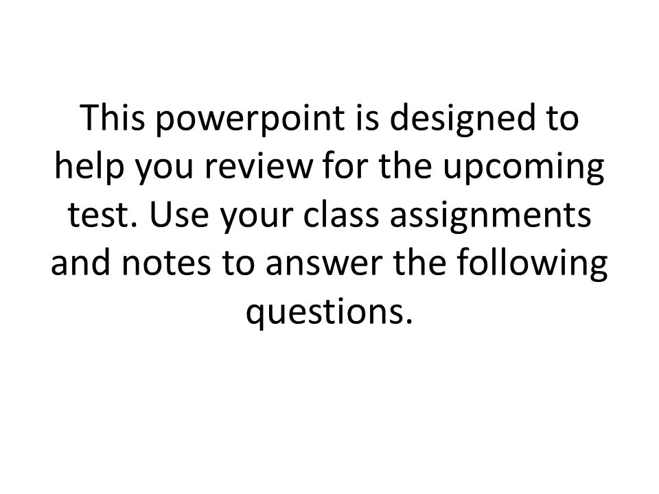 This powerpoint is designed to help you review for the upcoming test
