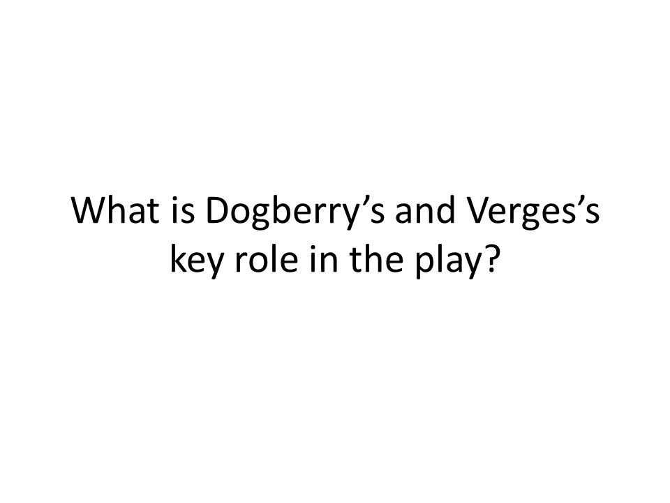 What is Dogberry's and Verges's key role in the play