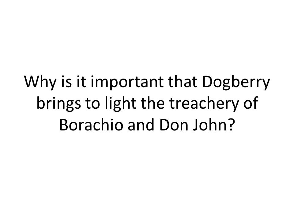 Why is it important that Dogberry brings to light the treachery of Borachio and Don John