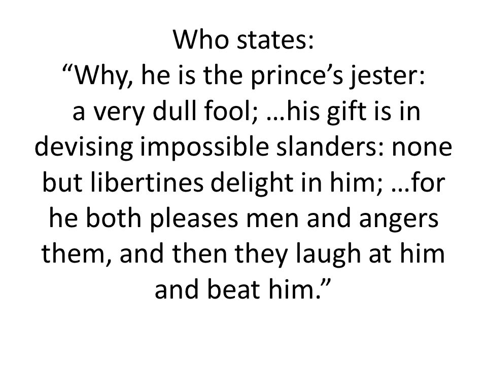 Who states: Why, he is the prince's jester: a very dull fool; …his gift is in devising impossible slanders: none but libertines delight in him; …for he both pleases men and angers them, and then they laugh at him and beat him.