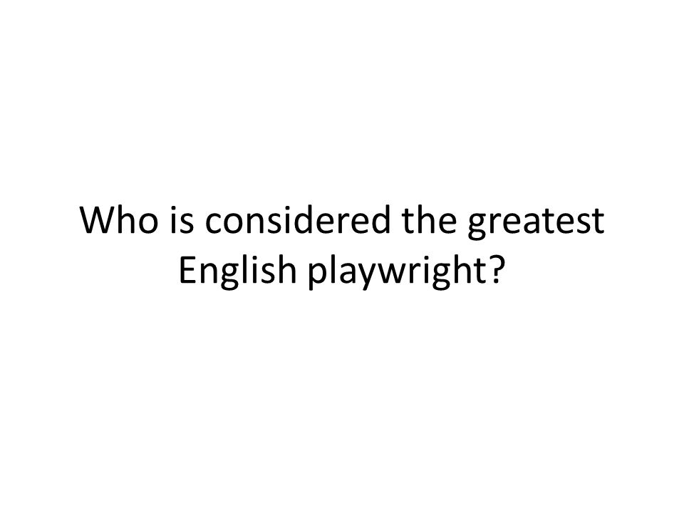 Who is considered the greatest English playwright