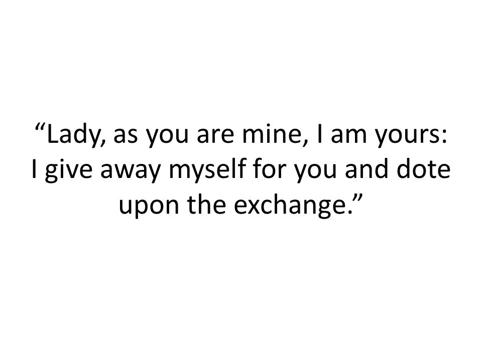 Lady, as you are mine, I am yours: I give away myself for you and dote upon the exchange.