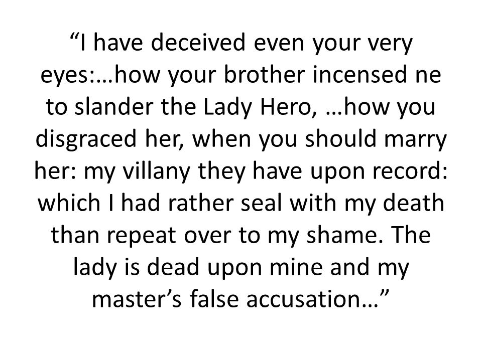 I have deceived even your very eyes:…how your brother incensed ne to slander the Lady Hero, …how you disgraced her, when you should marry her: my villany they have upon record: which I had rather seal with my death than repeat over to my shame.