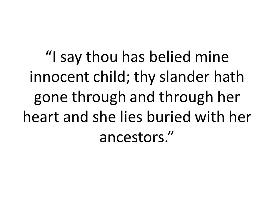 I say thou has belied mine innocent child; thy slander hath gone through and through her heart and she lies buried with her ancestors.