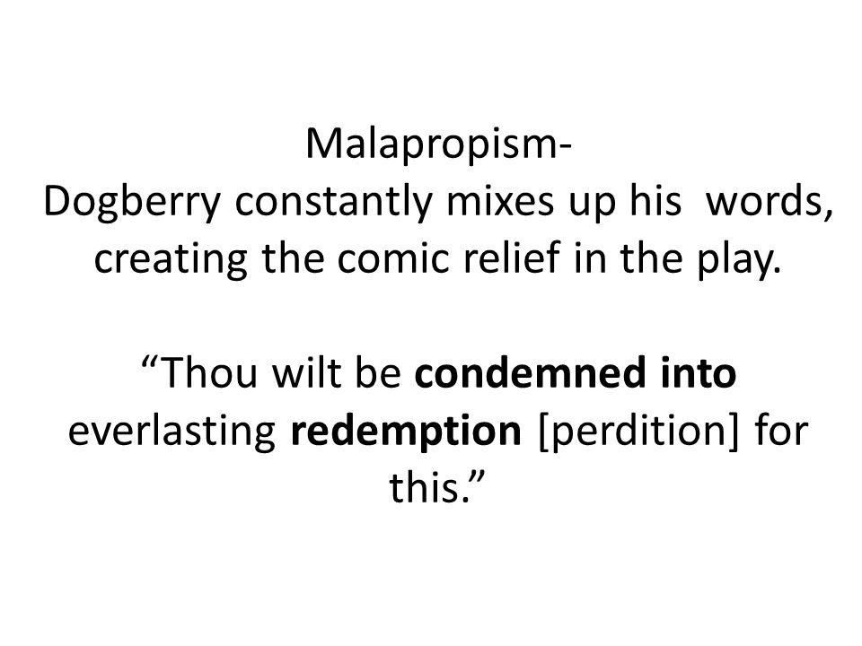 Malapropism- Dogberry constantly mixes up his words, creating the comic relief in the play.