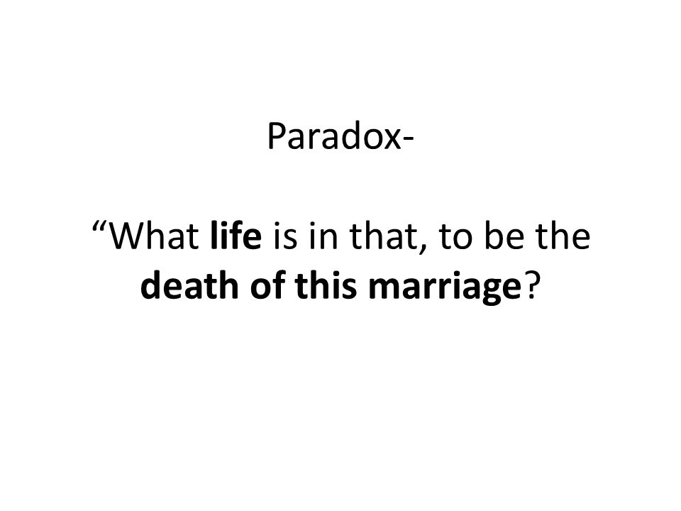 Paradox- What life is in that, to be the death of this marriage