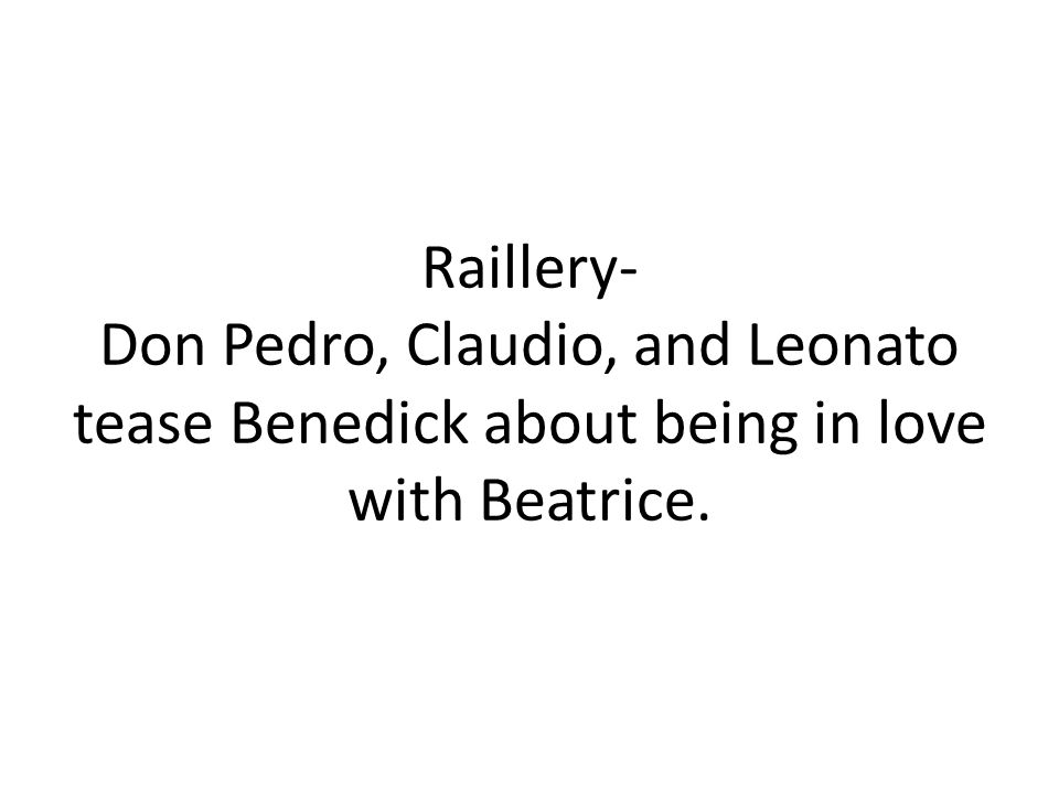 Raillery- Don Pedro, Claudio, and Leonato tease Benedick about being in love with Beatrice.