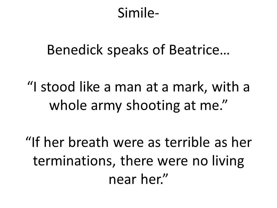 Simile- Benedick speaks of Beatrice… I stood like a man at a mark, with a whole army shooting at me. If her breath were as terrible as her terminations, there were no living near her.