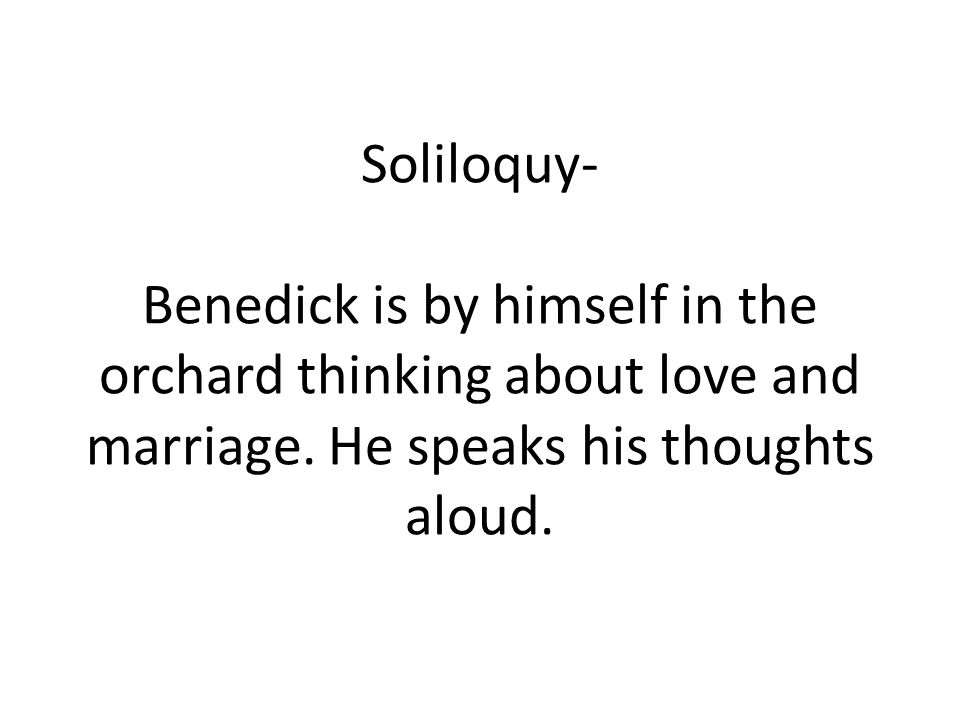 Soliloquy- Benedick is by himself in the orchard thinking about love and marriage.