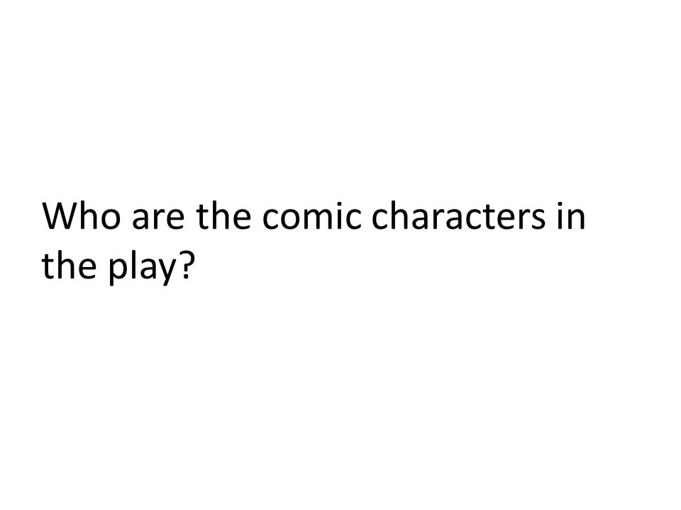Who are the comic characters in the play