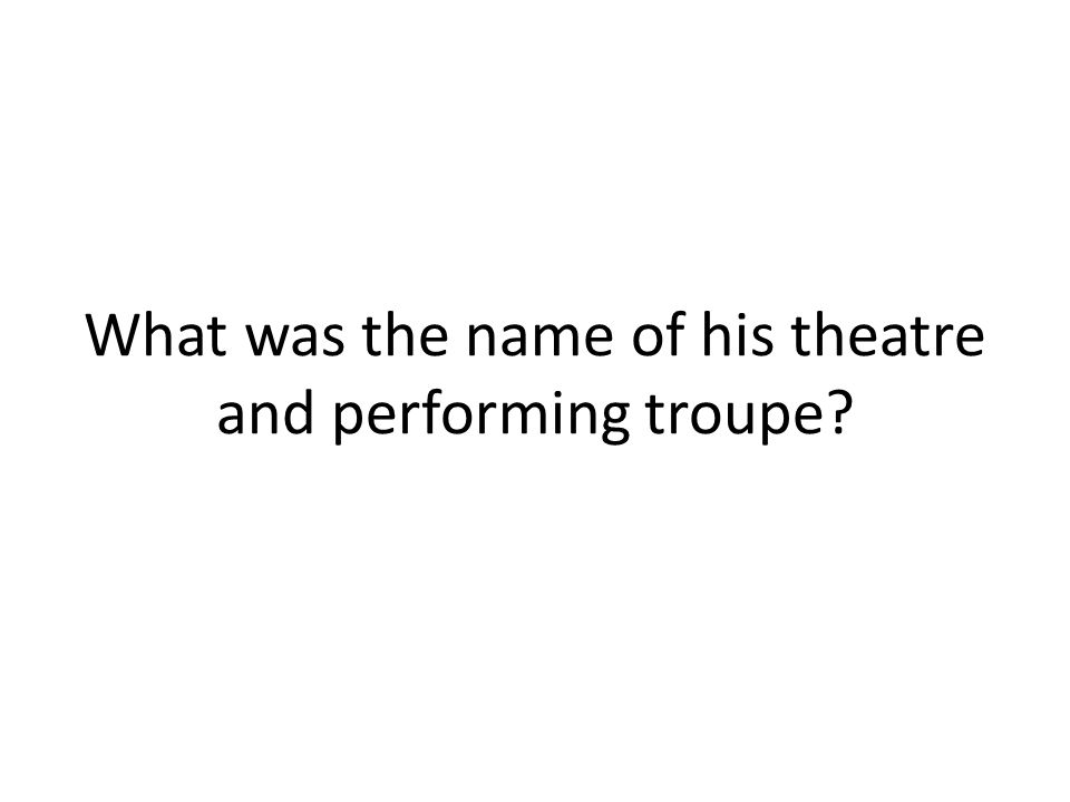 What was the name of his theatre and performing troupe
