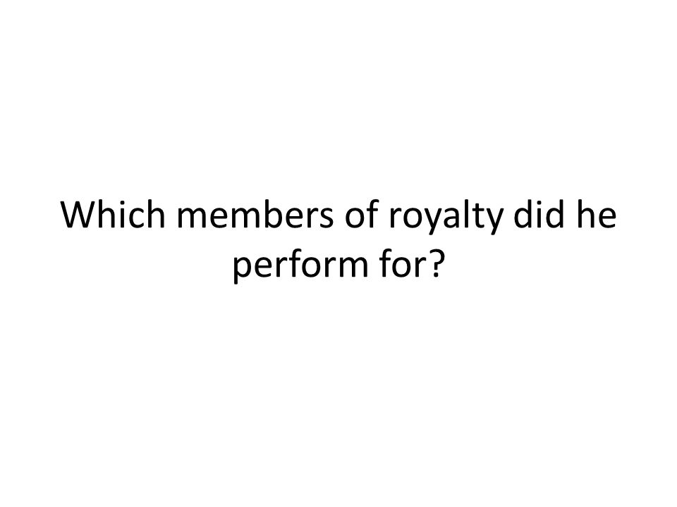 Which members of royalty did he perform for
