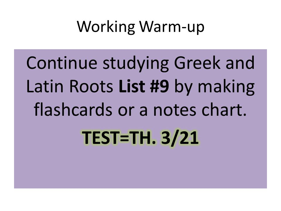 Working Warm-up Continue studying Greek and Latin Roots List #9 by making flashcards or a notes chart.