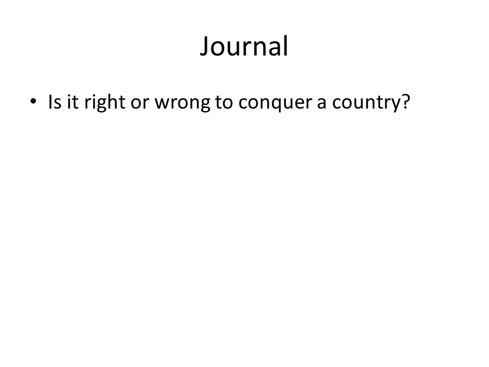 Journal Is it right or wrong to conquer a country