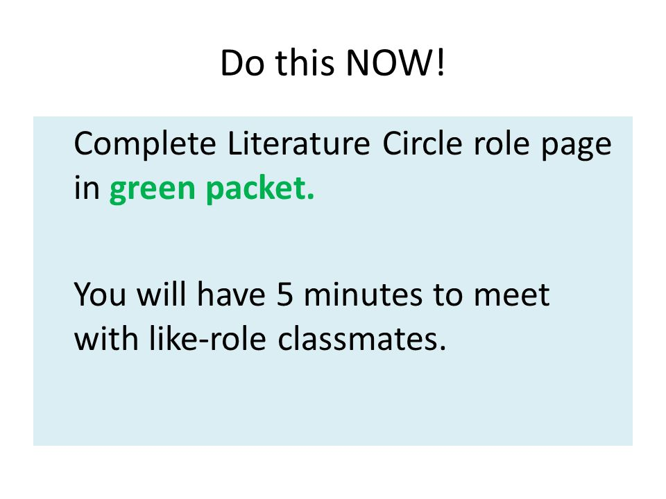 Do this NOW. Complete Literature Circle role page in green packet.
