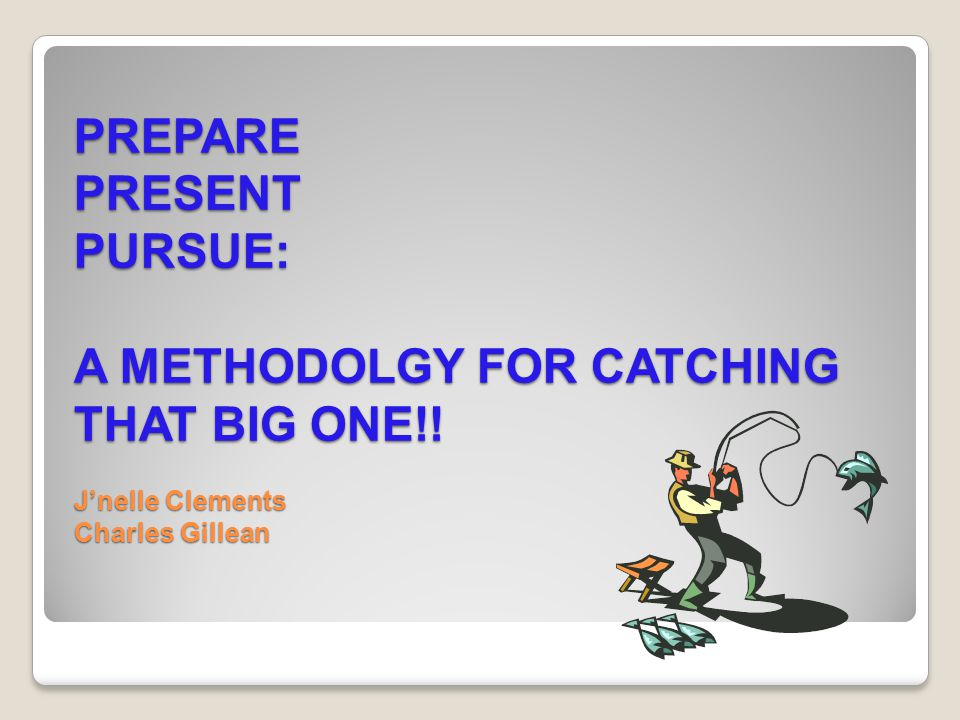 PREPARE PRESENT PURSUE: A METHODOLGY FOR CATCHING THAT BIG ONE