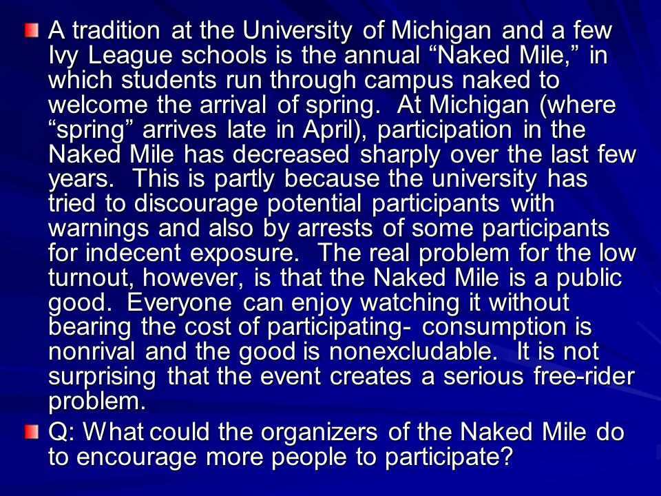 A tradition at the University of Michigan and a few Ivy League schools is the annual Naked Mile, in which students run through campus naked to welcome the arrival of spring. At Michigan (where spring arrives late in April), participation in the Naked Mile has decreased sharply over the last few years. This is partly because the university has tried to discourage potential participants with warnings and also by arrests of some participants for indecent exposure. The real problem for the low turnout, however, is that the Naked Mile is a public good. Everyone can enjoy watching it without bearing the cost of participating- consumption is nonrival and the good is nonexcludable. It is not surprising that the event creates a serious free-rider problem.
