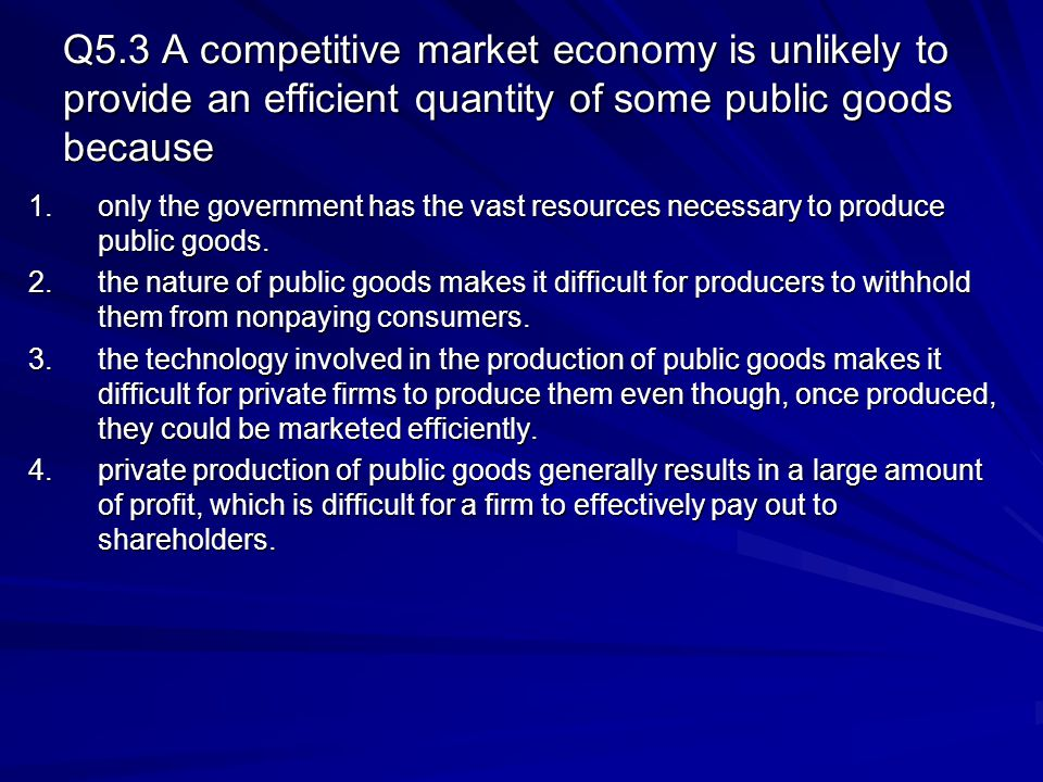 Q5.3 A competitive market economy is unlikely to provide an efficient quantity of some public goods because