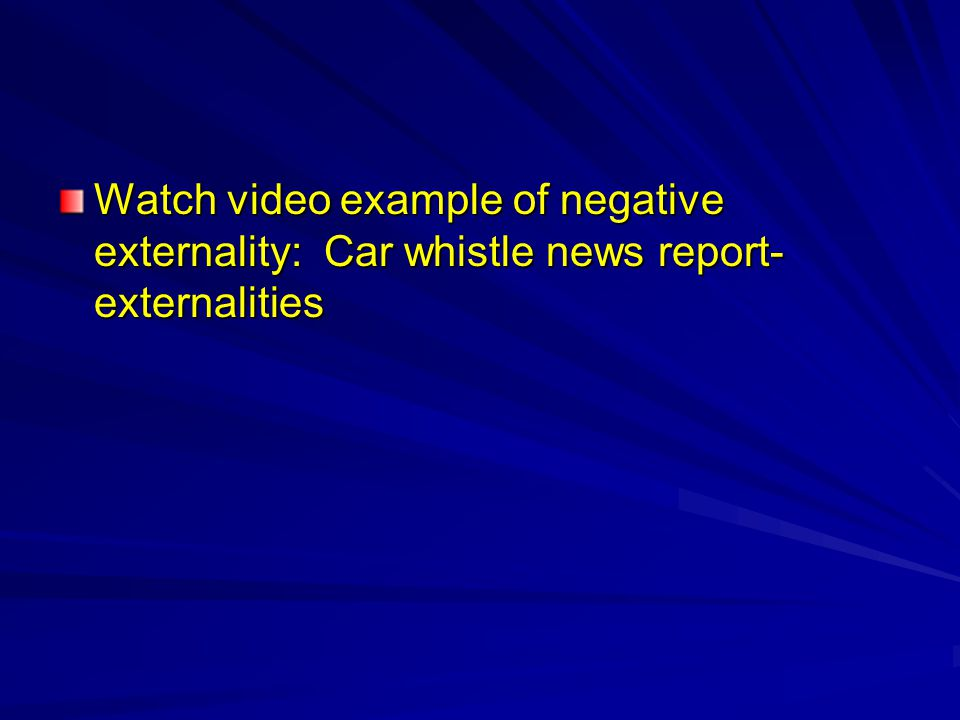 Watch video example of negative externality: Car whistle news report-externalities
