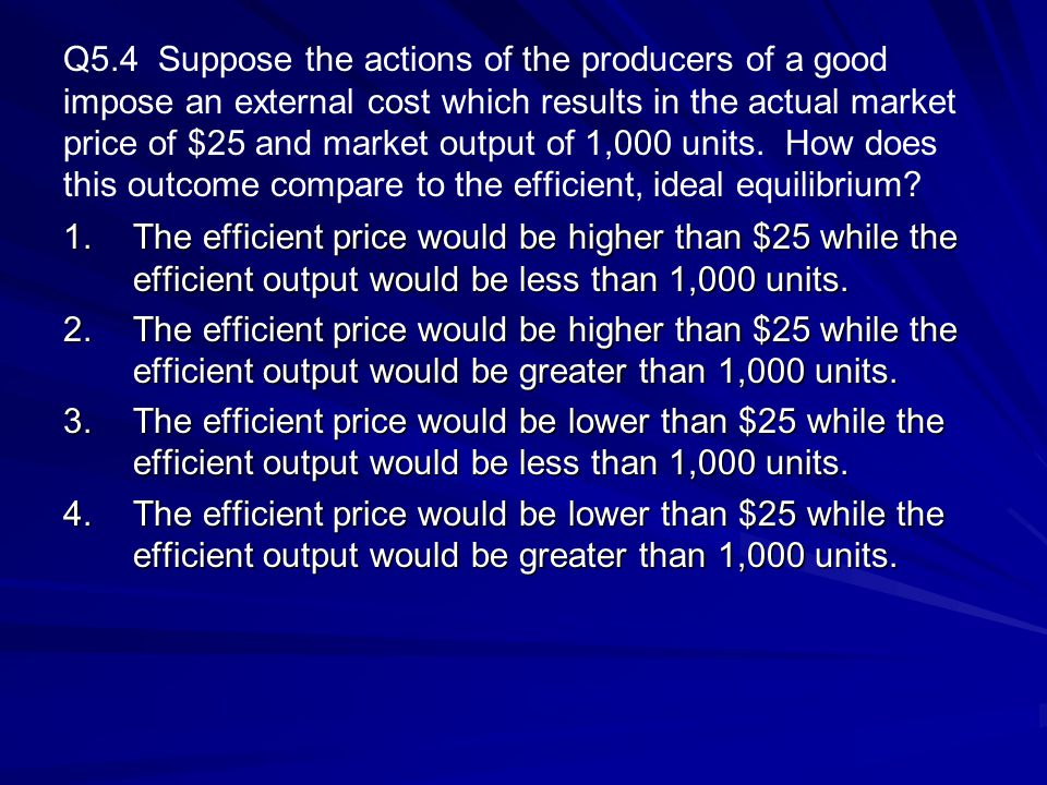 Q5.4 Suppose the actions of the producers of a good impose an external cost which results in the actual market price of $25 and market output of 1,000 units. How does this outcome compare to the efficient, ideal equilibrium