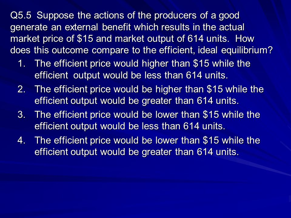 Q5.5 Suppose the actions of the producers of a good generate an external benefit which results in the actual market price of $15 and market output of 614 units. How does this outcome compare to the efficient, ideal equilibrium