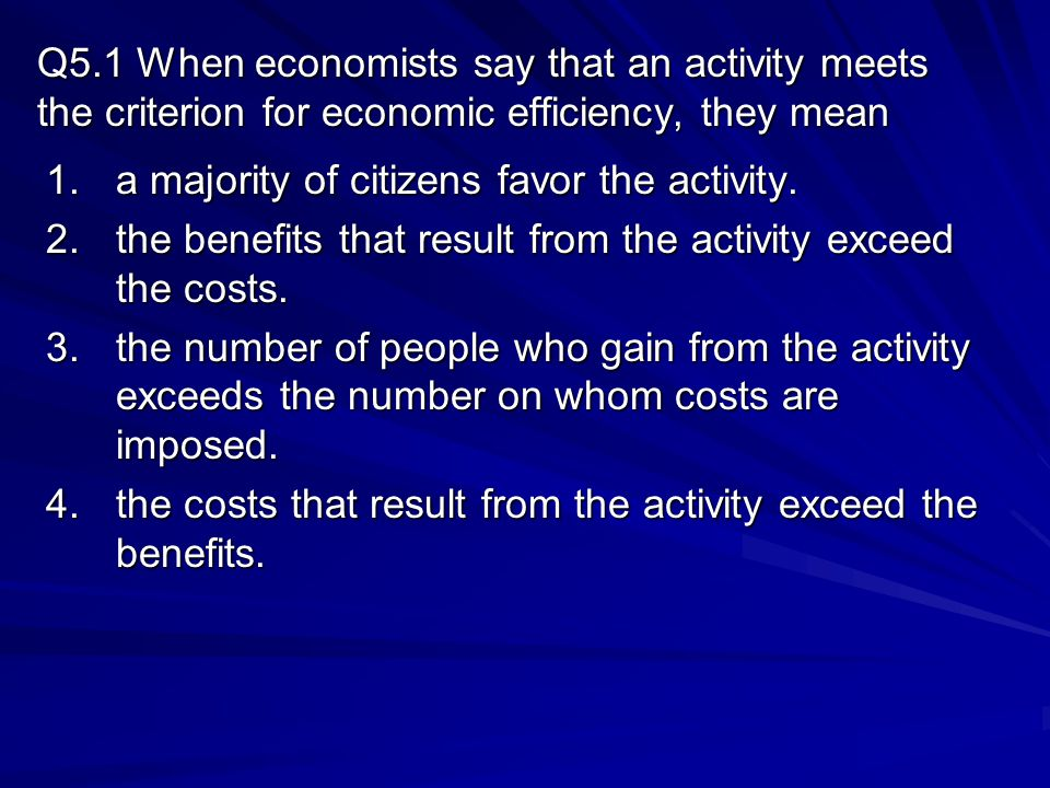Q5.1 When economists say that an activity meets the criterion for economic efficiency, they mean