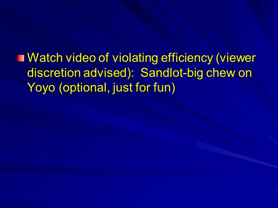 Watch video of violating efficiency (viewer discretion advised): Sandlot-big chew on Yoyo (optional, just for fun)