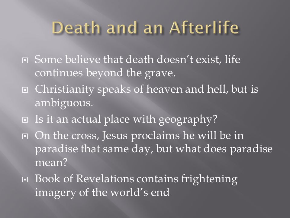 Death and an Afterlife Some believe that death doesn't exist, life continues beyond the grave.
