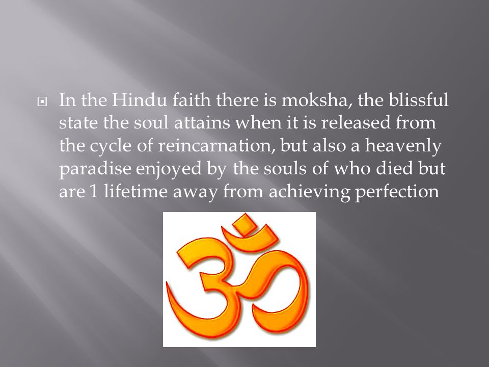 In the Hindu faith there is moksha, the blissful state the soul attains when it is released from the cycle of reincarnation, but also a heavenly paradise enjoyed by the souls of who died but are 1 lifetime away from achieving perfection