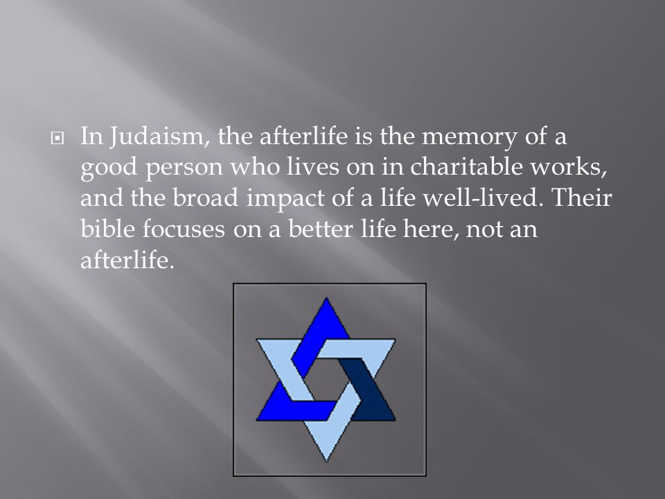 In Judaism, the afterlife is the memory of a good person who lives on in charitable works, and the broad impact of a life well-lived.