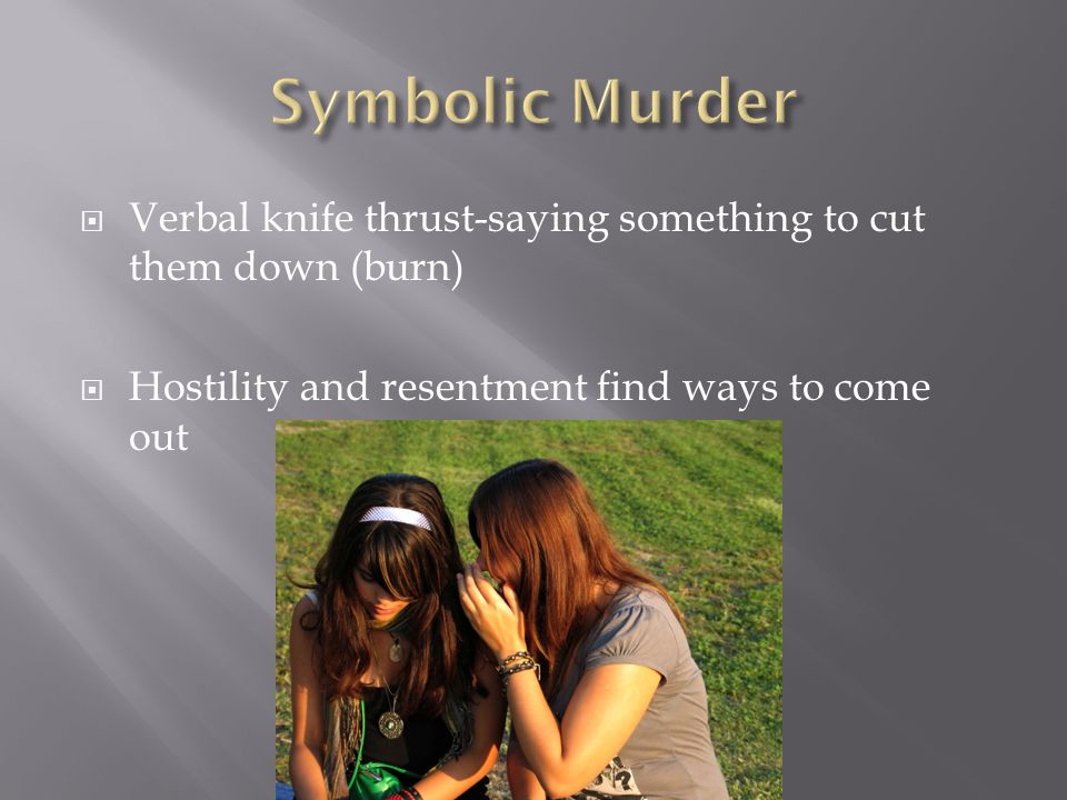 Symbolic Murder Verbal knife thrust-saying something to cut them down (burn) Hostility and resentment find ways to come out.