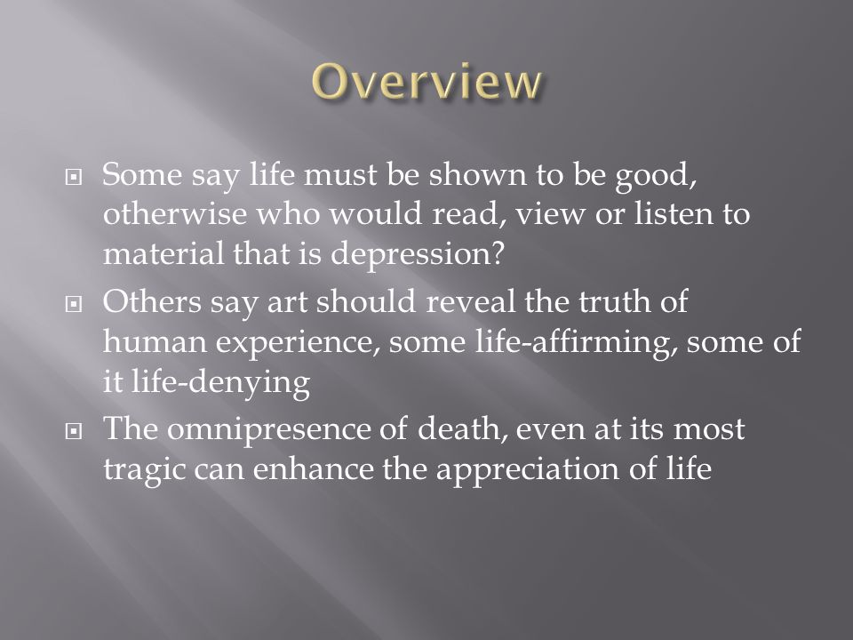 Overview Some say life must be shown to be good, otherwise who would read, view or listen to material that is depression